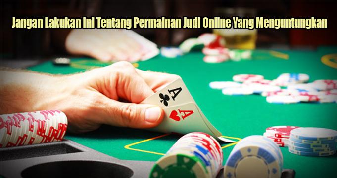 Jangan Lakukan Ini Tentang Permainan Judi Online Yang Menguntungkan