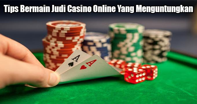 Tips Bermain Judi Casino Online Yang Menguntungkan