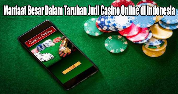 Manfaat Besar Dalam Taruhan Judi Casino Online di Indonesia