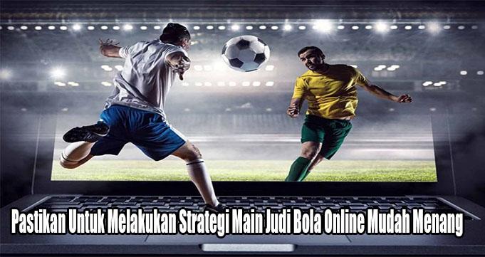 Pastikan Untuk Melakukan Strategi Main Judi Bola Online Mudah Menang
