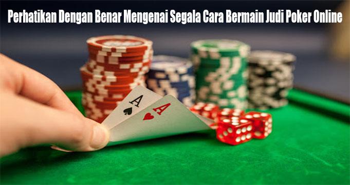 Perhatikan Dengan Benar Mengenai Segala Cara Bermain Judi Poker Online